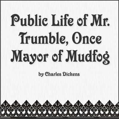 Public Life of Mr. Trumble, Once Mayor of Mudfog by Charles Dickens
