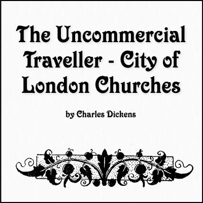 The Uncommercial Traveller - City of London Churches by Charles Dickens