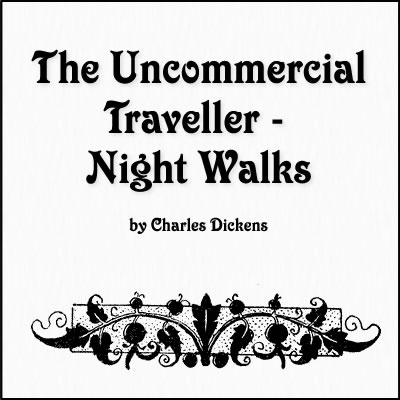 The Uncommercial Traveller - Night Walks by Charles Dickens