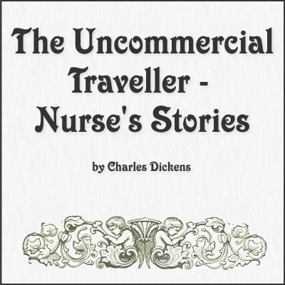The Uncommercial Traveller - Nurse's Stories by Charles Dickens