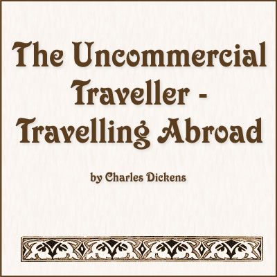 The Uncommercial Traveller - Travelling Abroad by Charles Dickens